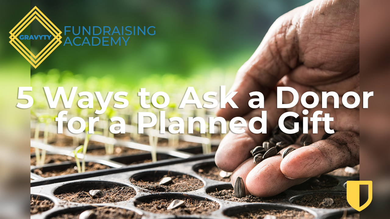 GRAVYTY FUNDRAISER ACADEMY 5 WAYS TO ASK A DONOR FOR A PLANNED GIFT