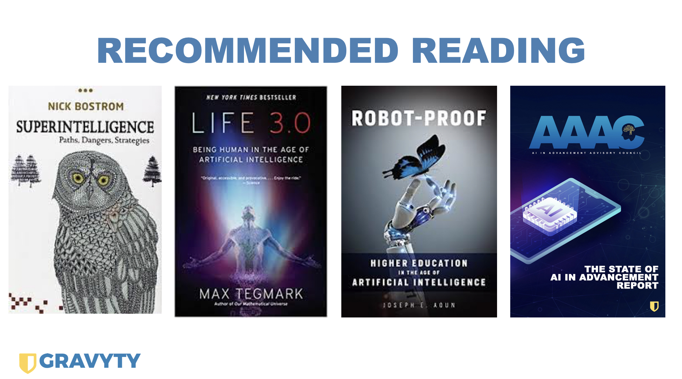 Recommended Reading: Nick Bostrom's Superintelligence, Max Tegmark's Life 3.0, Joseph E. Aoum's Robot-Proof, The AAAC's State of AI in Advancement Report
