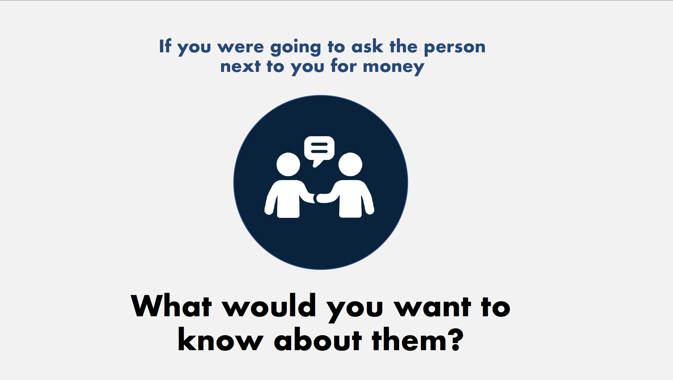 If you were going to ask the person next to you for money, what would you want to know about them?