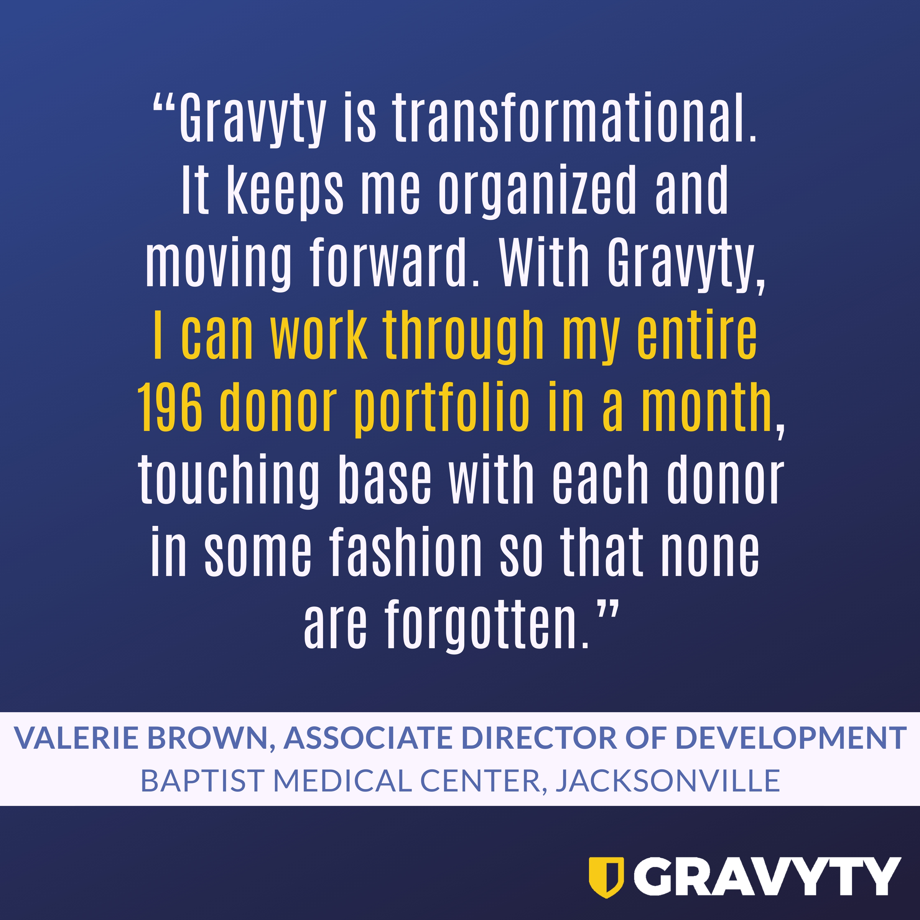 """""""Gravyty is transformational. It keeps me organized and moving forward. With Gravyty, I can work through my entire 196 donor portfolio in a month, touching base with each donor in some fashion so that none are forgotten."""" AI Enabled Fundraiser, Valerie Brown of Baptist Medical Center, Jacksonville"""
