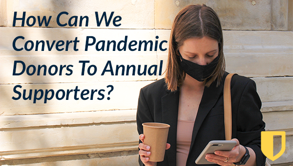 How Can We Convert Pandemic Donors To Annual Supporters?