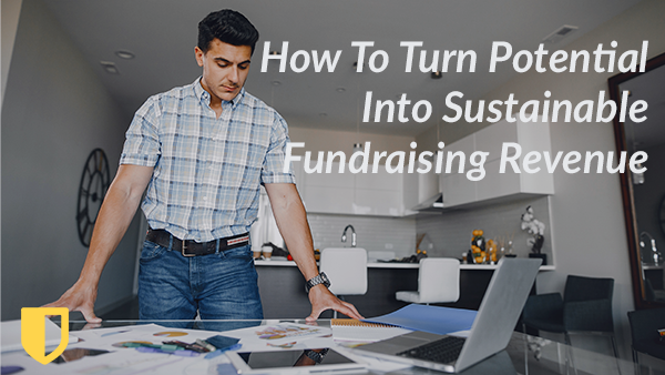 How To Turn Potential Into Sustainable Fundraising Revenue